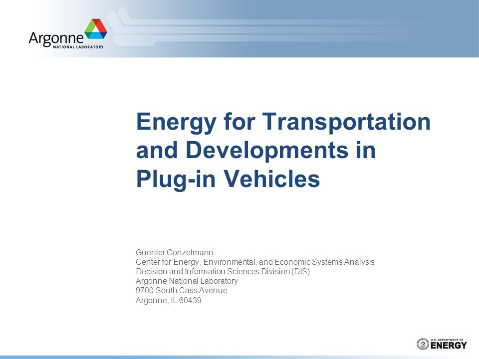 Energy for Transportation and Developments in Plug-in Vehicles Guenter Conzelmann Center for Energy, Environmental, and Economic Systems Analysis Deci