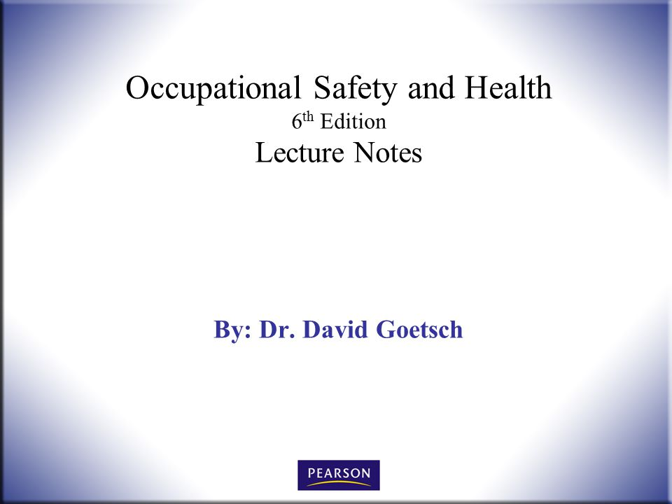 Occupational Safety and Health 6 th Edition Lecture Notes By: Dr. David Goetsch