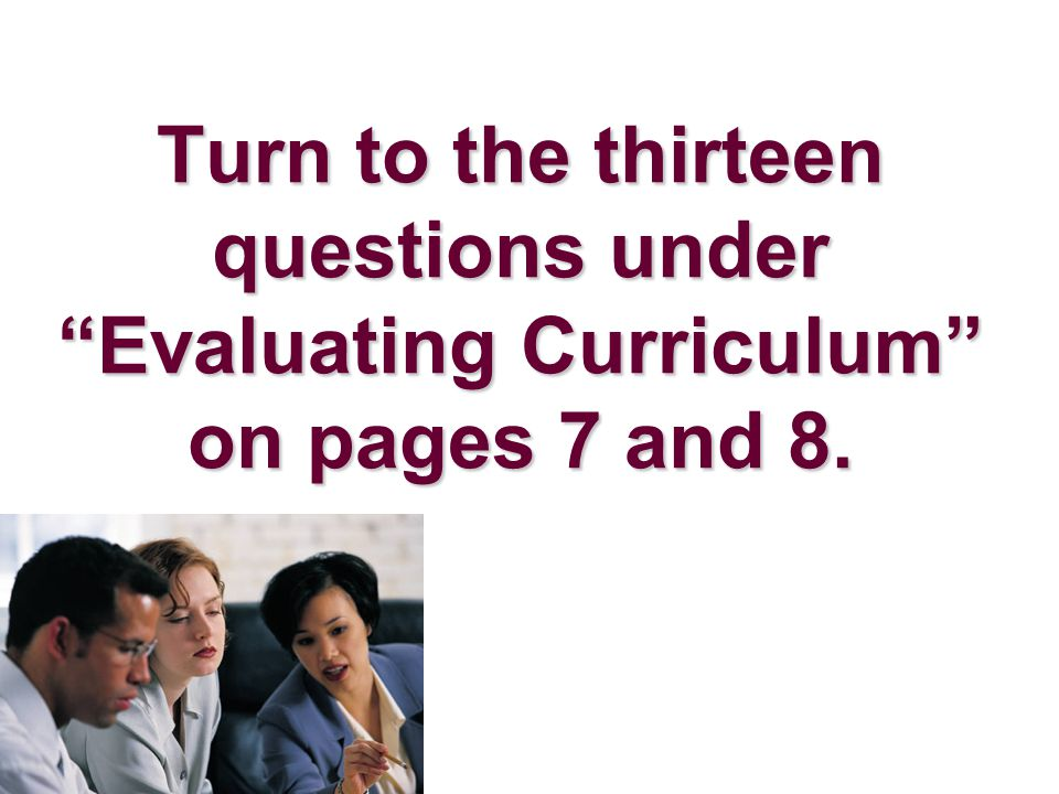Turn to the thirteen questions under Evaluating Curriculum on pages 7 and 8.