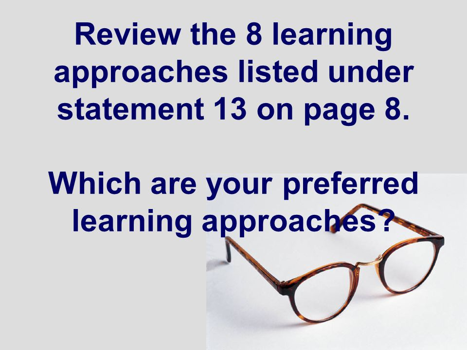 Review the 8 learning approaches listed under statement 13 on page 8. Which are your preferred learning approaches?