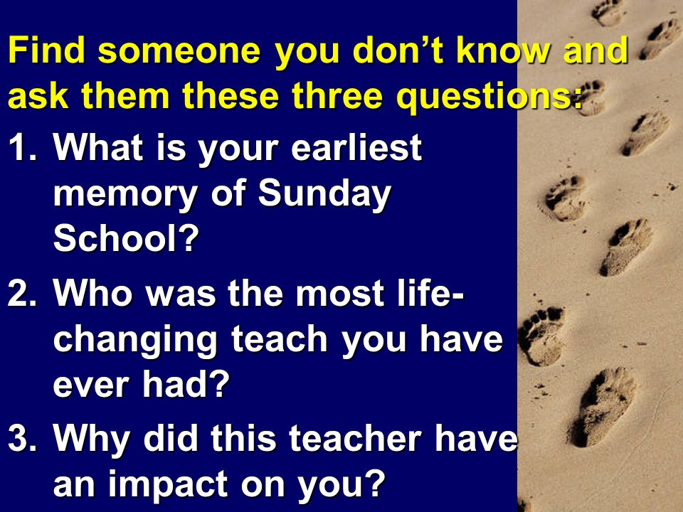 Find someone you don't know and ask them these three questions: 1.What is your earliest memory of Sunday School.