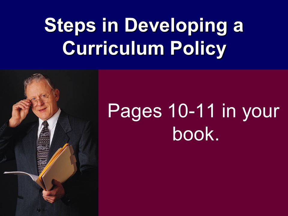 Steps in Developing a Curriculum Policy Pages 10-11 in your book.