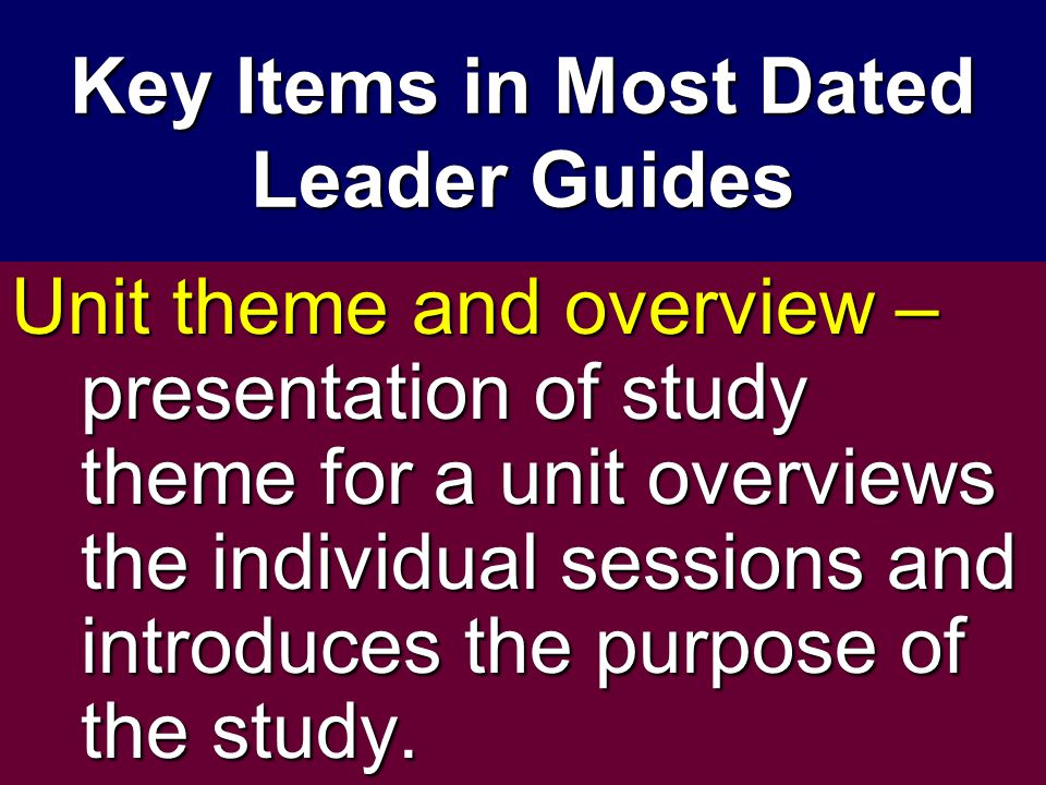 Key Items in Most Dated Leader Guides Unit theme and overview – presentation of study theme for a unit overviews the individual sessions and introduces the purpose of the study.