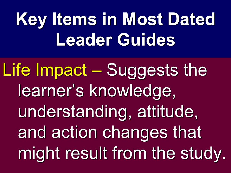 Key Items in Most Dated Leader Guides Life Impact – Suggests the learner's knowledge, understanding, attitude, and action changes that might result fr