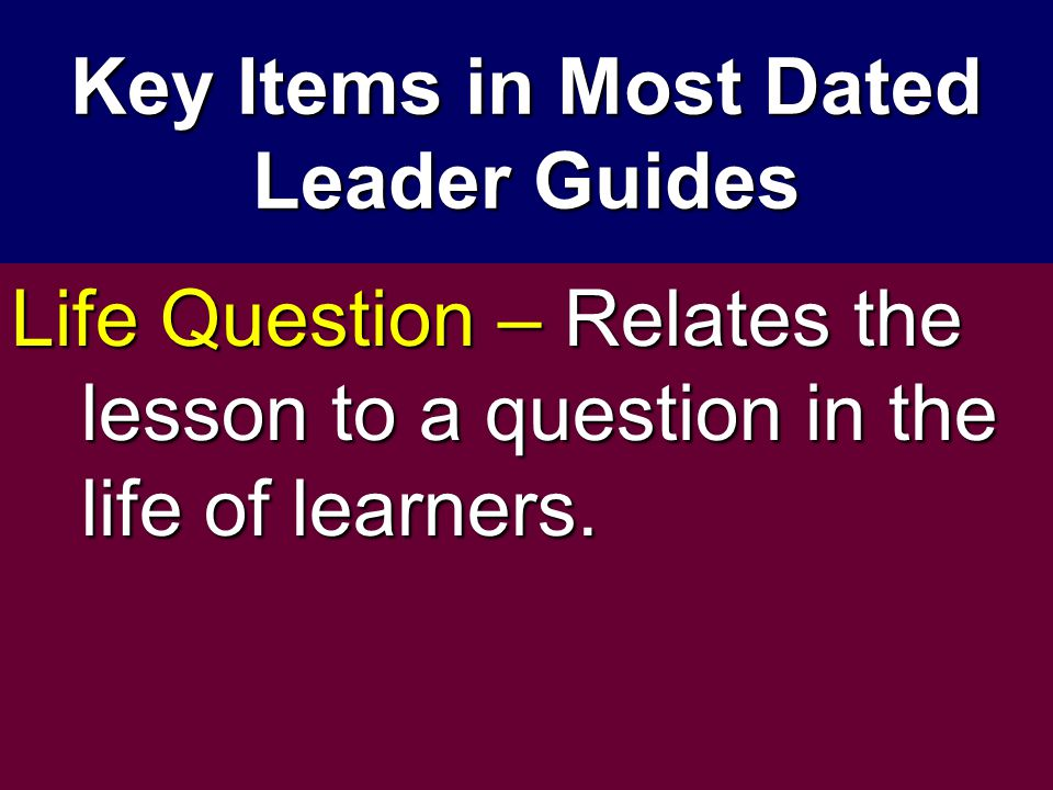 Key Items in Most Dated Leader Guides Life Question – Relates the lesson to a question in the life of learners.