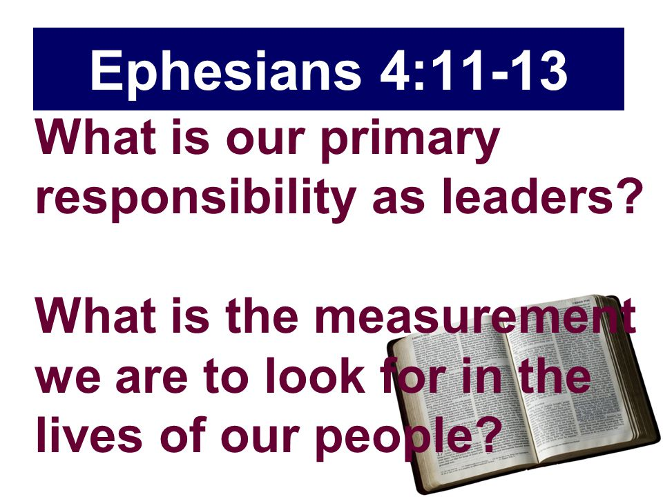 Ephesians 4:11-13 What is our primary responsibility as leaders.
