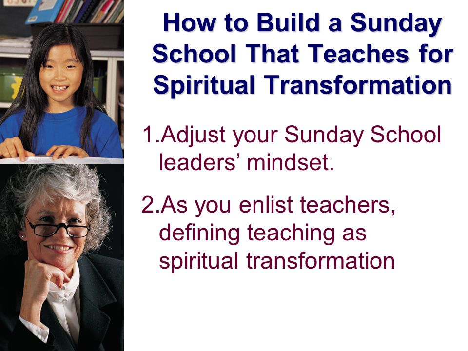 How to Build a Sunday School That Teaches for Spiritual Transformation 1.Adjust your Sunday School leaders' mindset.