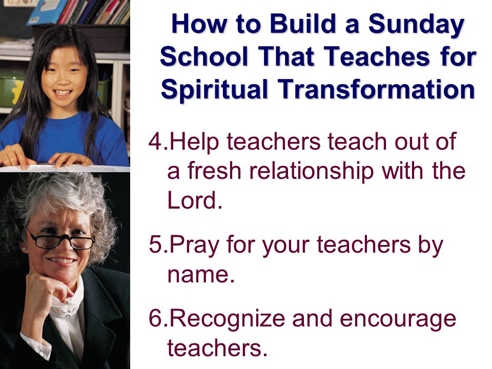 How to Build a Sunday School That Teaches for Spiritual Transformation 4.Help teachers teach out of a fresh relationship with the Lord.