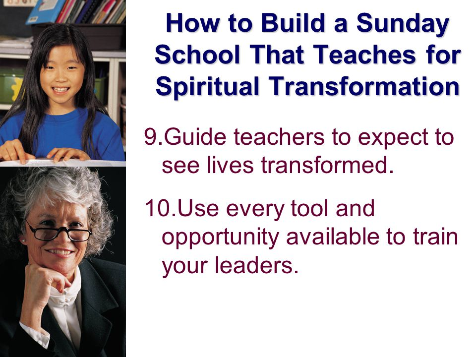 How to Build a Sunday School That Teaches for Spiritual Transformation 9.Guide teachers to expect to see lives transformed.