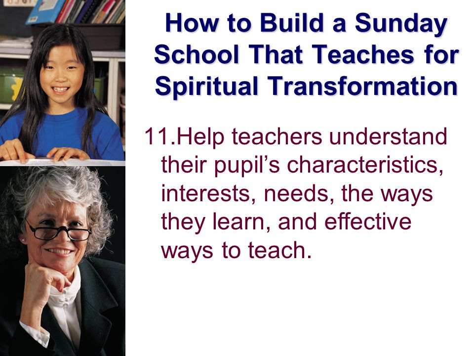 How to Build a Sunday School That Teaches for Spiritual Transformation 11.Help teachers understand their pupil's characteristics, interests, needs, the ways they learn, and effective ways to teach.