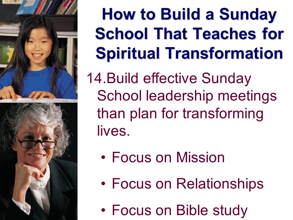 How to Build a Sunday School That Teaches for Spiritual Transformation 14.Build effective Sunday School leadership meetings than plan for transforming lives.