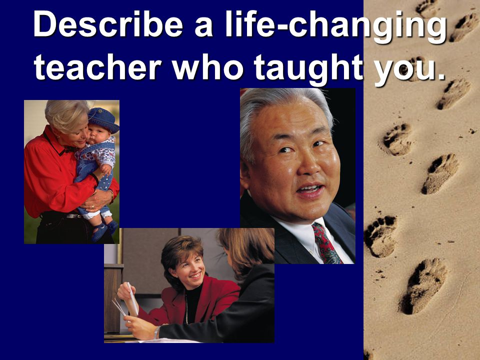 Describe a life-changing teacher who taught you.