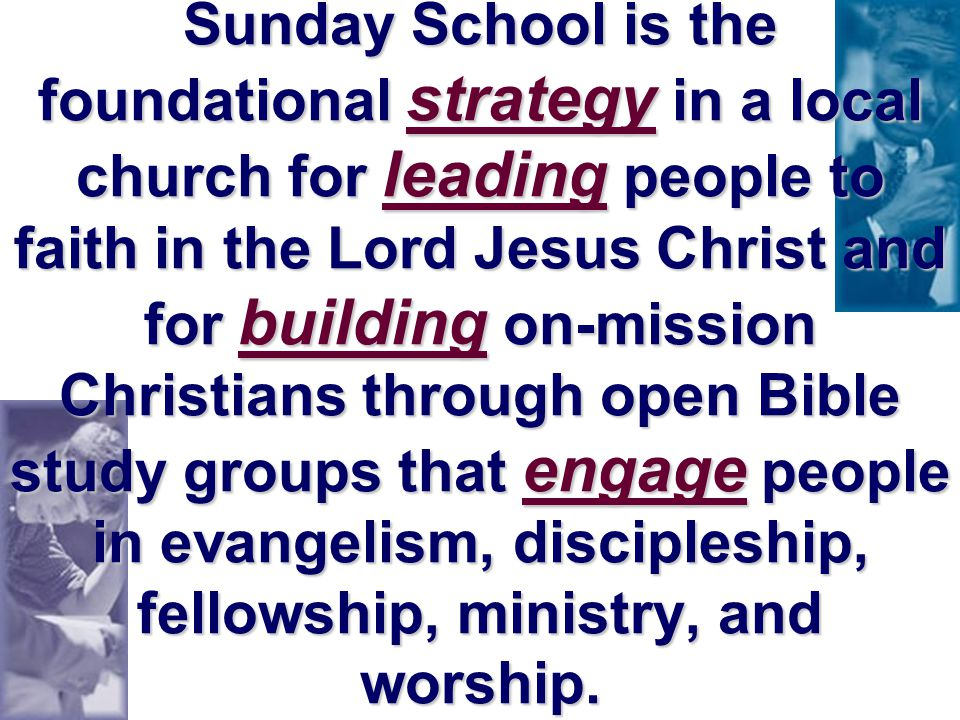 Sunday School is the foundational strategy in a local church for leading people to faith in the Lord Jesus Christ and for building on-mission Christians through open Bible study groups that engage people in evangelism, discipleship, fellowship, ministry, and worship.