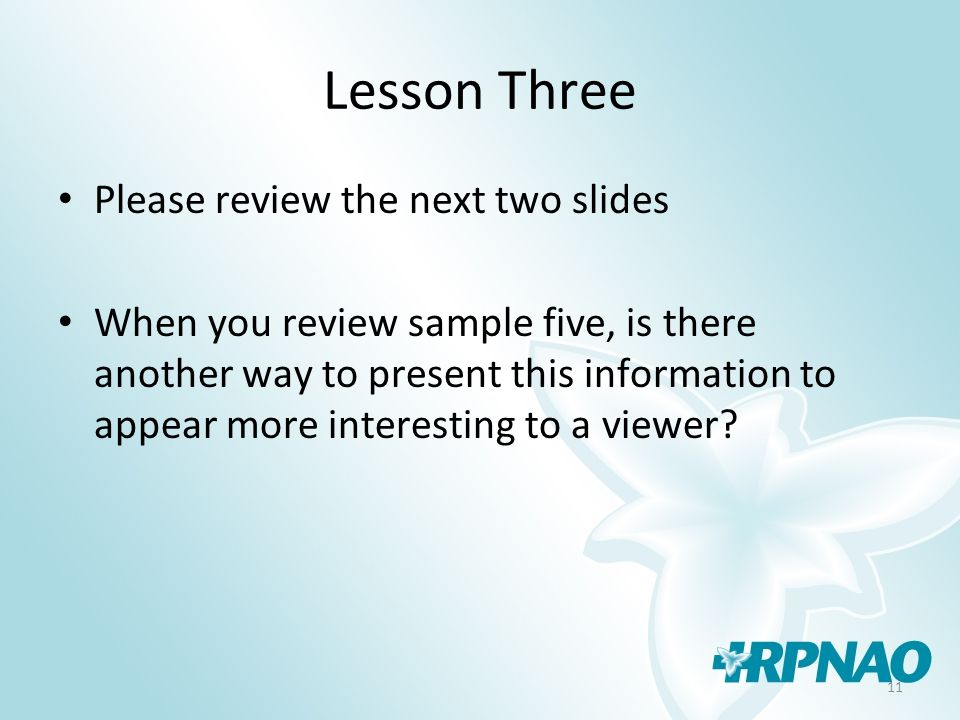 11 Lesson Three Please review the next two slides When you review sample five, is there another way to present this information to appear more interesting to a viewer