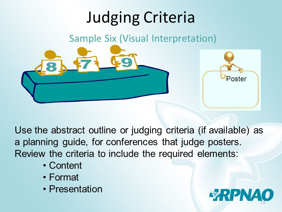 13 Judging Criteria Sample Six (Visual Interpretation) Use the abstract outline or judging criteria (if available) as a planning guide, for conferences that judge posters.