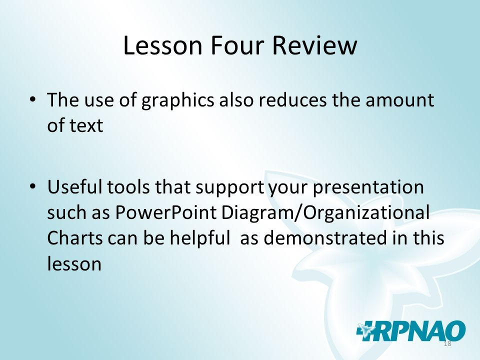 18 Lesson Four Review The use of graphics also reduces the amount of text Useful tools that support your presentation such as PowerPoint Diagram/Organ