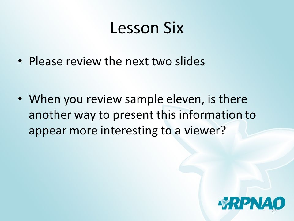 23 Lesson Six Please review the next two slides When you review sample eleven, is there another way to present this information to appear more interesting to a viewer