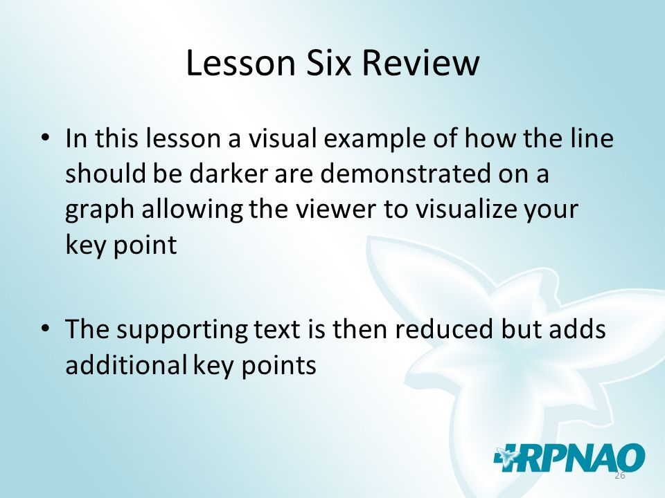 26 Lesson Six Review In this lesson a visual example of how the line should be darker are demonstrated on a graph allowing the viewer to visualize your key point The supporting text is then reduced but adds additional key points