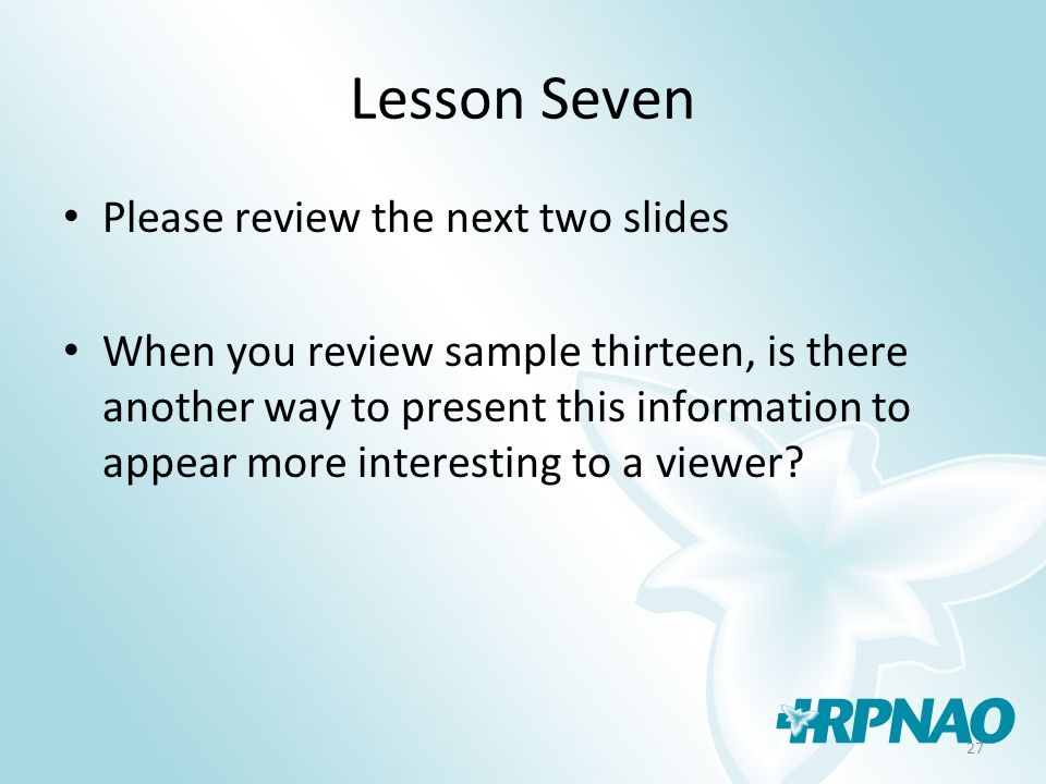 27 Lesson Seven Please review the next two slides When you review sample thirteen, is there another way to present this information to appear more int