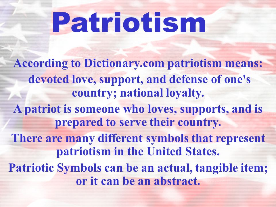 According to Dictionary.com patriotism means: devoted love, support, and defense of one's country; national loyalty. A patriot is someone who loves, s