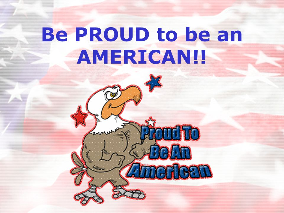 Be PROUD to be an AMERICAN!!
