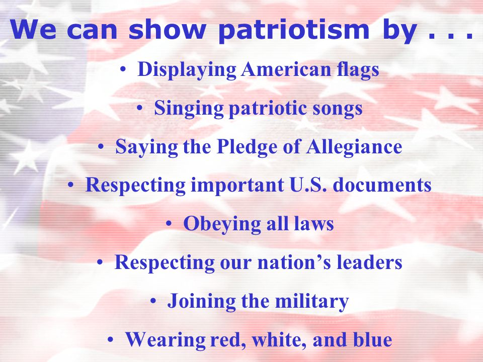 We can show patriotism by... Displaying American flags Singing patriotic songs Saying the Pledge of Allegiance Respecting important U.S. documents Obe