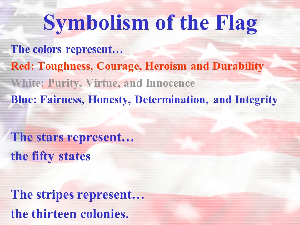 Symbolism of the Flag The colors represent… Red: Toughness, Courage, Heroism and Durability White: Purity, Virtue, and Innocence Blue: Fairness, Hones