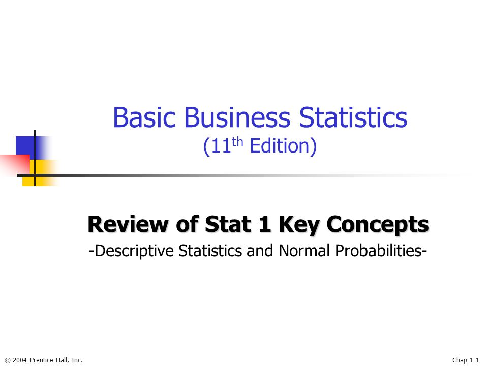 © 2004 Prentice-Hall, Inc.Chap 1-1 Basic Business Statistics (11 th Edition) Review of Stat 1 Key Concepts -Descriptive Statistics and Normal Probabil