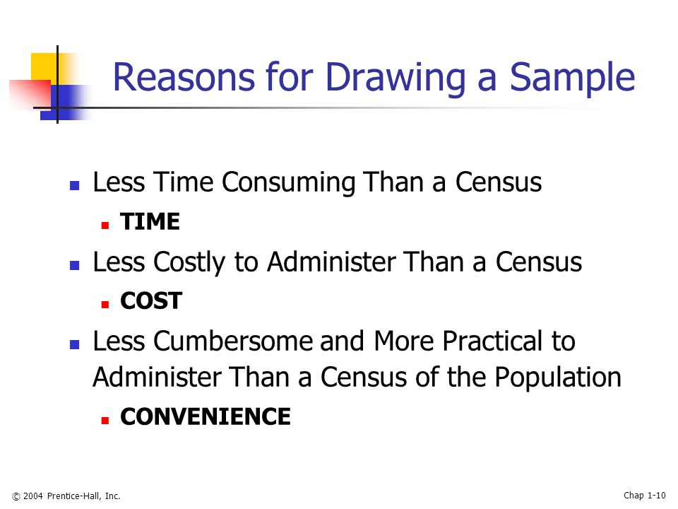 © 2004 Prentice-Hall, Inc. Chap 1-10 Reasons for Drawing a Sample Less Time Consuming Than a Census TIME Less Costly to Administer Than a Census COST