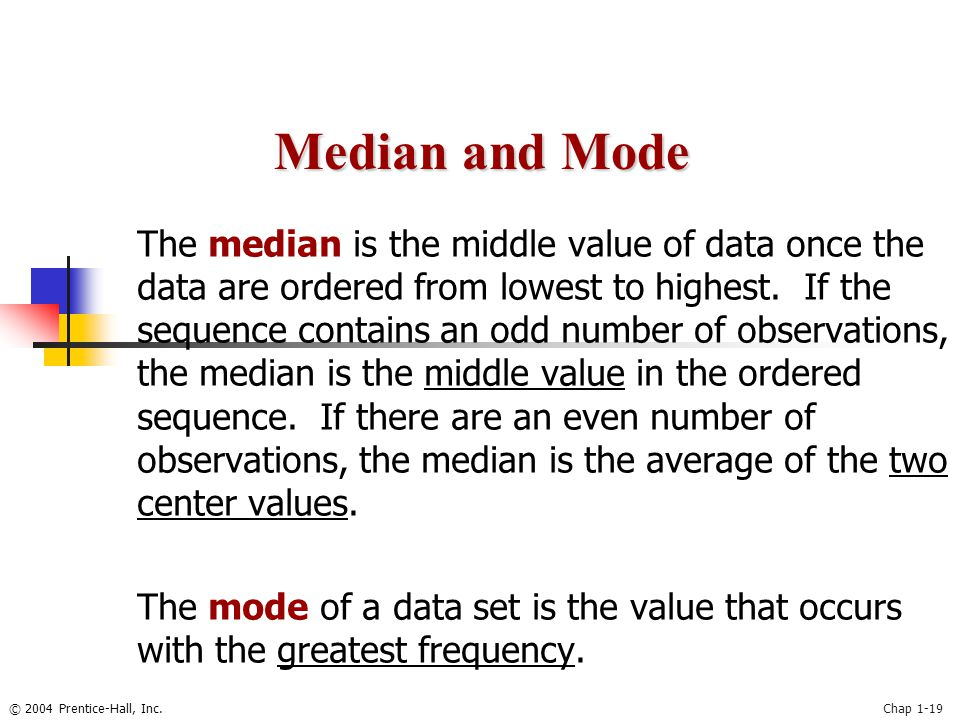 © 2004 Prentice-Hall, Inc.Chap 1-19 The median is the middle value of data once the data are ordered from lowest to highest. If the sequence contains
