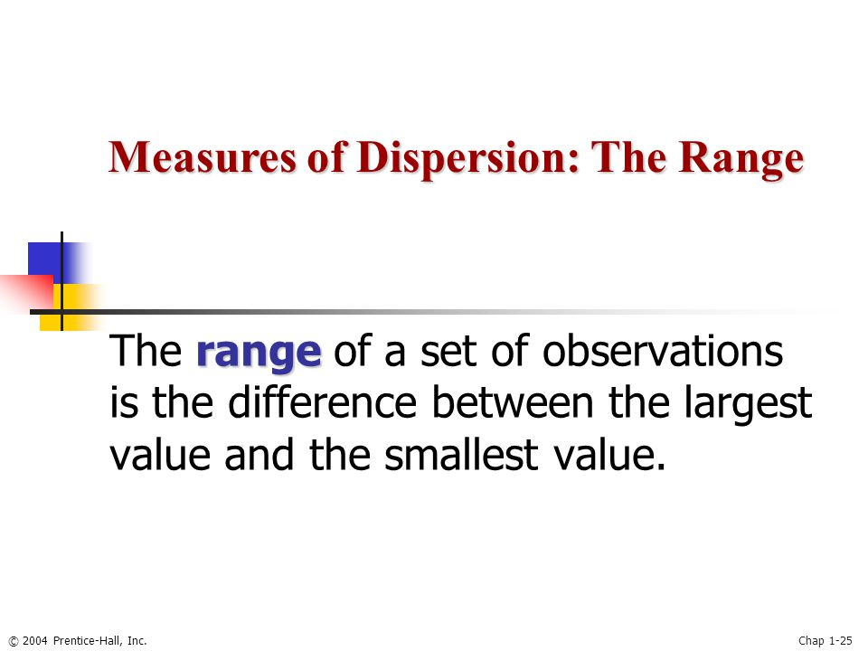 © 2004 Prentice-Hall, Inc.Chap 1-25 range The range of a set of observations is the difference between the largest value and the smallest value. Measu