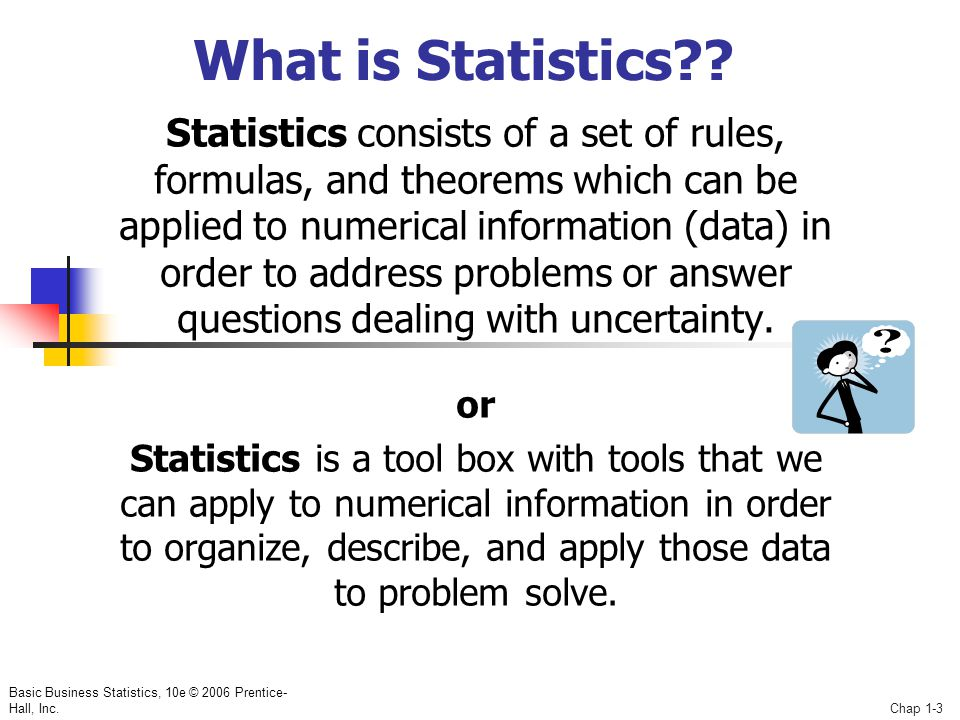 Basic Business Statistics, 10e © 2006 Prentice- Hall, Inc.Chap 1-3 What is Statistics?? Statistics consists of a set of rules, formulas, and theorems