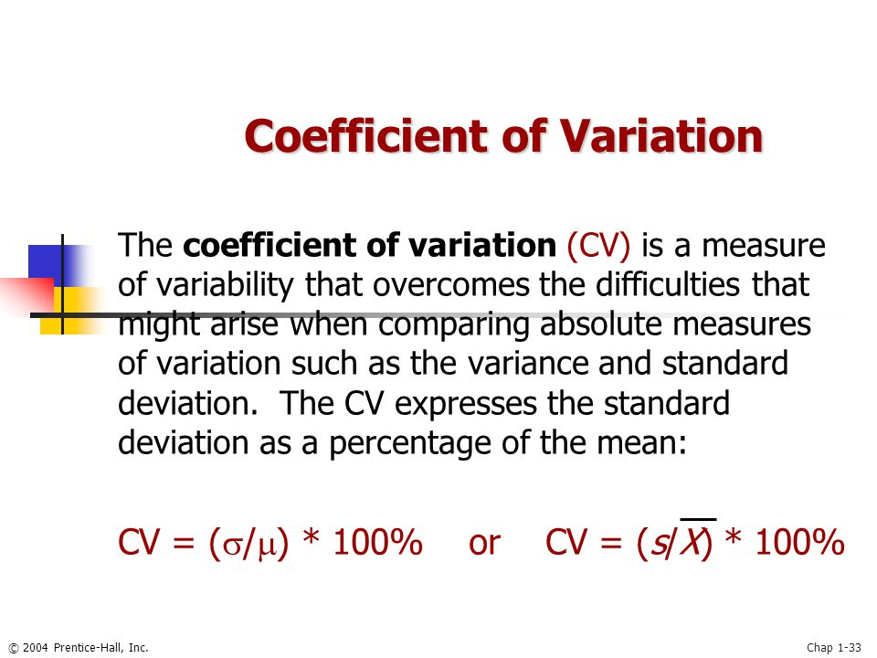 © 2004 Prentice-Hall, Inc.Chap 1-33 The coefficient of variation (CV) is a measure of variability that overcomes the difficulties that might arise whe