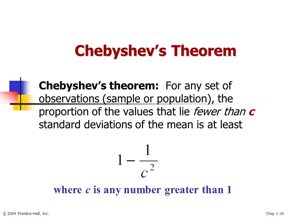 © 2004 Prentice-Hall, Inc.Chap 1-34 Chebyshev's Theorem Chebyshev's theorem: For any set of observations (sample or population), the proportion of the values that lie fewer than c standard deviations of the mean is at least where c is any number greater than 1