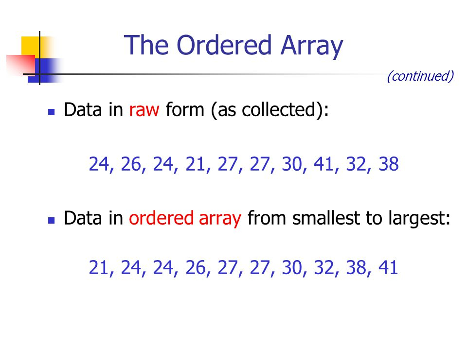 Data in raw form (as collected): 24, 26, 24, 21, 27, 27, 30, 41, 32, 38 Data in ordered array from smallest to largest: 21, 24, 24, 26, 27, 27, 30, 32, 38, 41 (continued) The Ordered Array