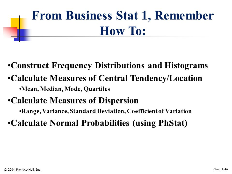 © 2004 Prentice-Hall, Inc. Chap 1-46 From Business Stat 1, Remember How To: Construct Frequency Distributions and Histograms Calculate Measures of Cen