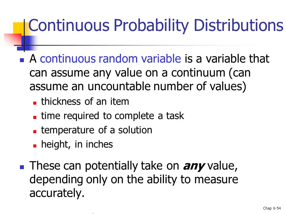 Basic Business Statistics, 10e © 2006 Prentice-Hall, Inc. Chap 6-54 Continuous Probability Distributions A continuous random variable is a variable th