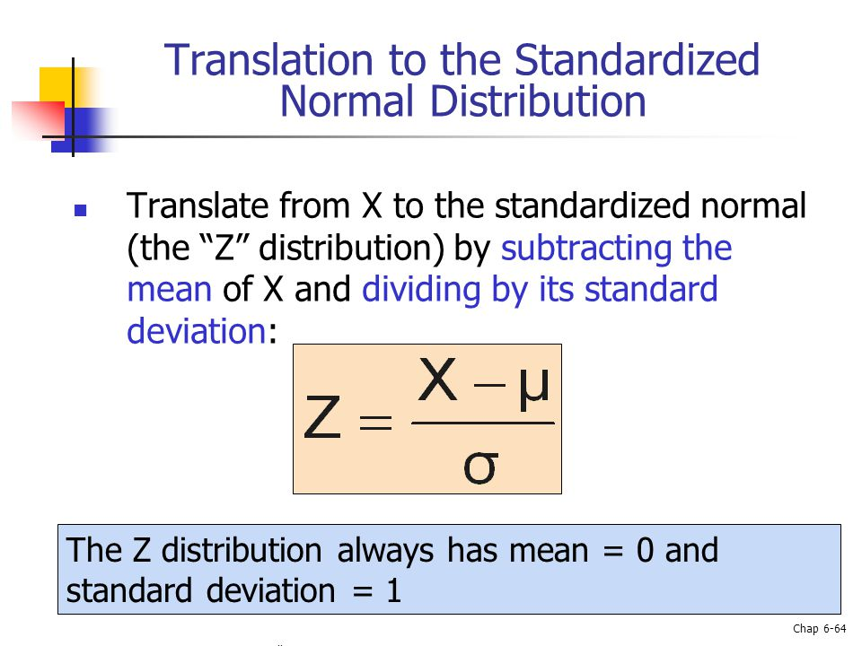 Basic Business Statistics, 10e © 2006 Prentice-Hall, Inc. Chap 6-64 Translation to the Standardized Normal Distribution Translate from X to the standa