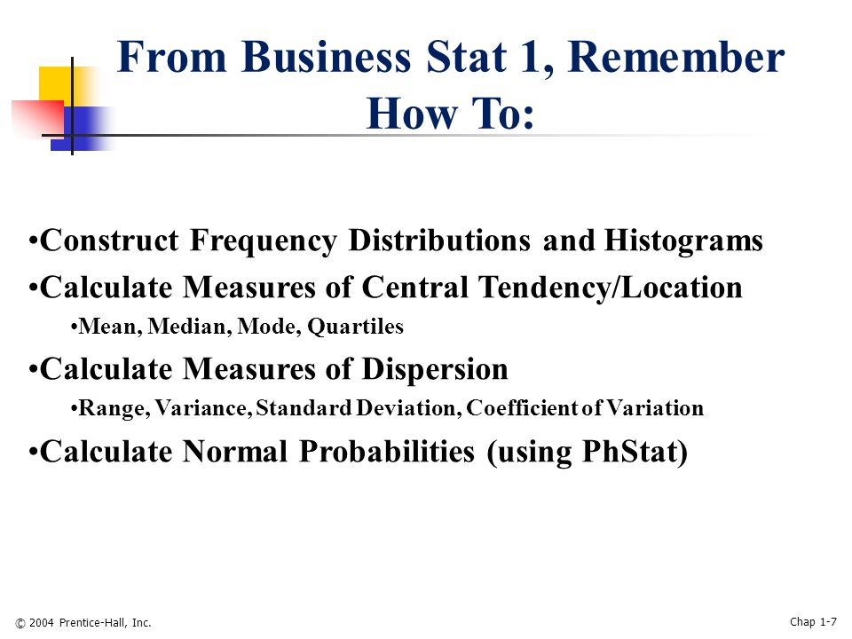 © 2004 Prentice-Hall, Inc. Chap 1-7 From Business Stat 1, Remember How To: Construct Frequency Distributions and Histograms Calculate Measures of Cent