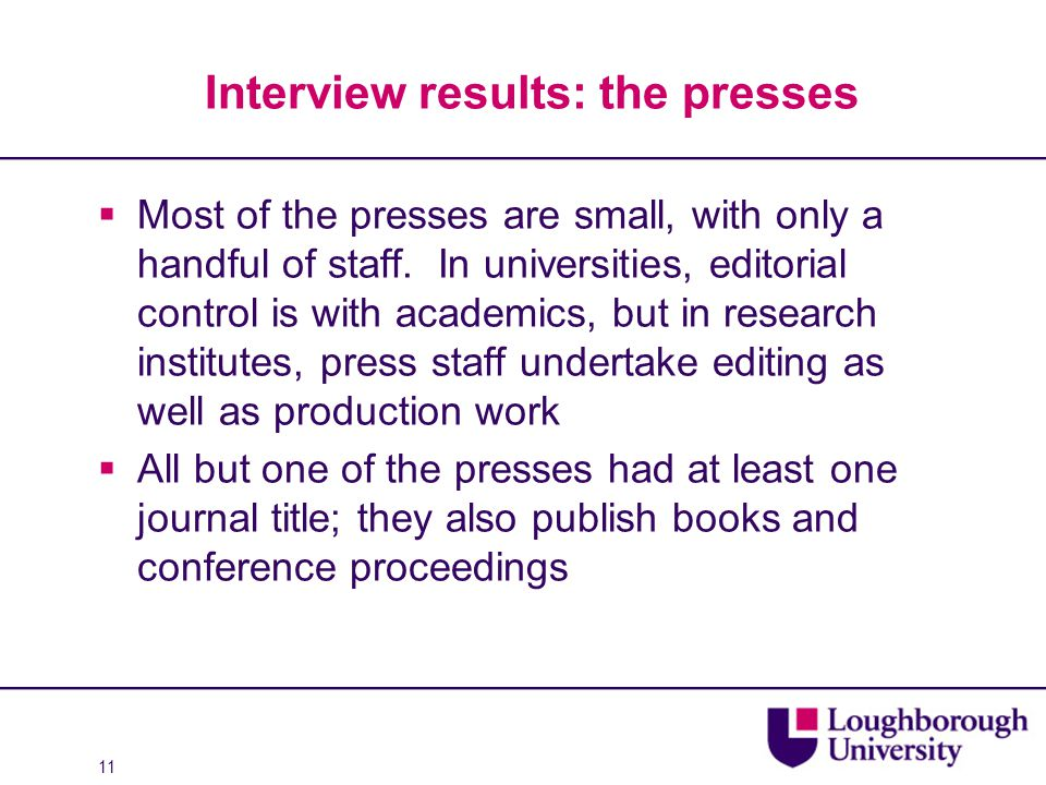 11 Interview results: the presses  Most of the presses are small, with only a handful of staff. In universities, editorial control is with academics,