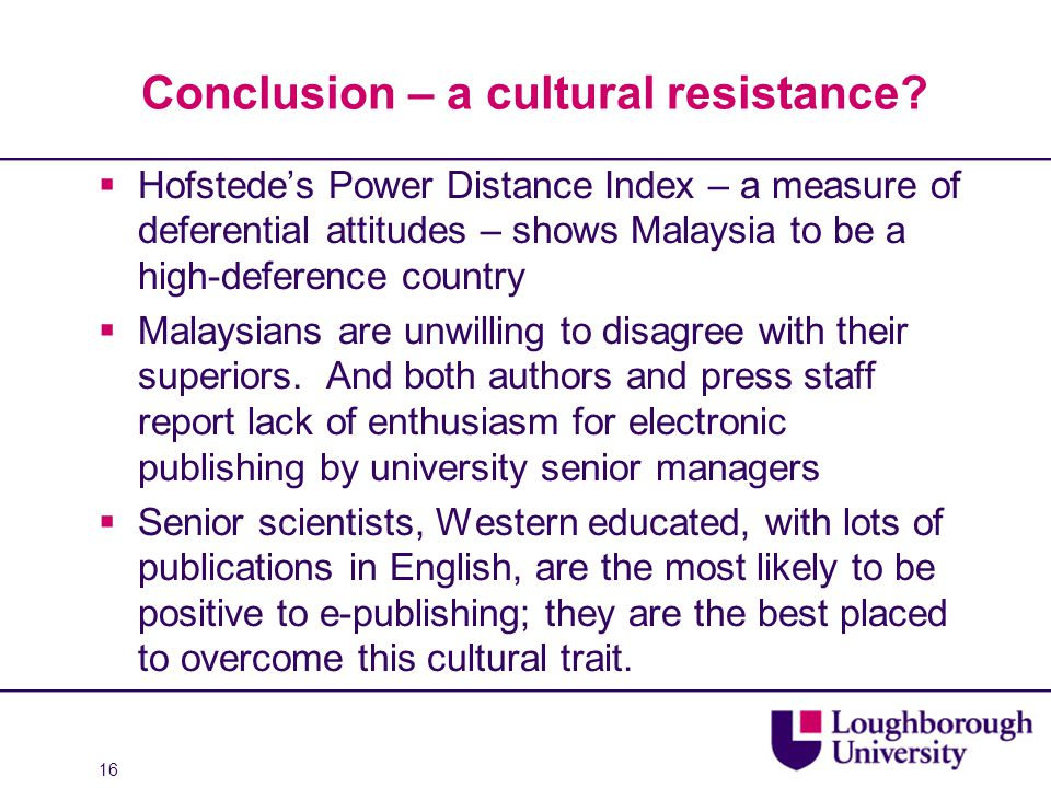 16 Conclusion – a cultural resistance?  Hofstede's Power Distance Index – a measure of deferential attitudes – shows Malaysia to be a high-deference