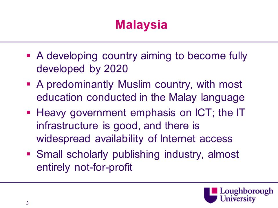 3 Malaysia  A developing country aiming to become fully developed by 2020  A predominantly Muslim country, with most education conducted in the Mala