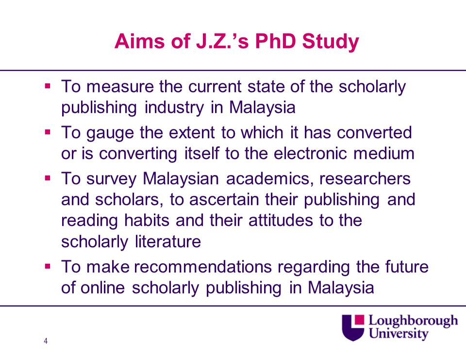 4 Aims of J.Z.'s PhD Study  To measure the current state of the scholarly publishing industry in Malaysia  To gauge the extent to which it has conve
