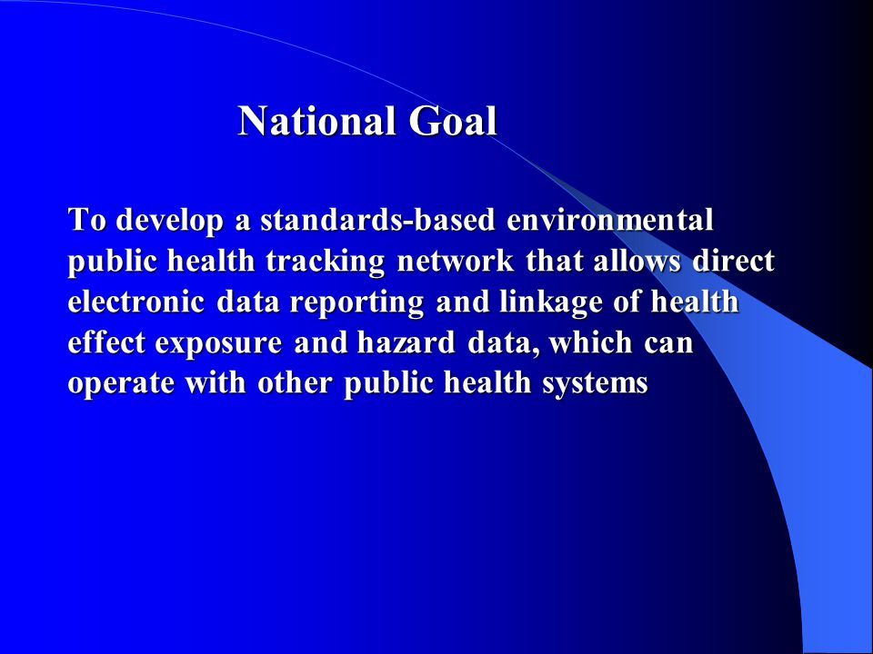 National Goal To develop a standards-based environmental public health tracking network that allows direct electronic data reporting and linkage of health effect exposure and hazard data, which can operate with other public health systems National Goal To develop a standards-based environmental public health tracking network that allows direct electronic data reporting and linkage of health effect exposure and hazard data, which can operate with other public health systems