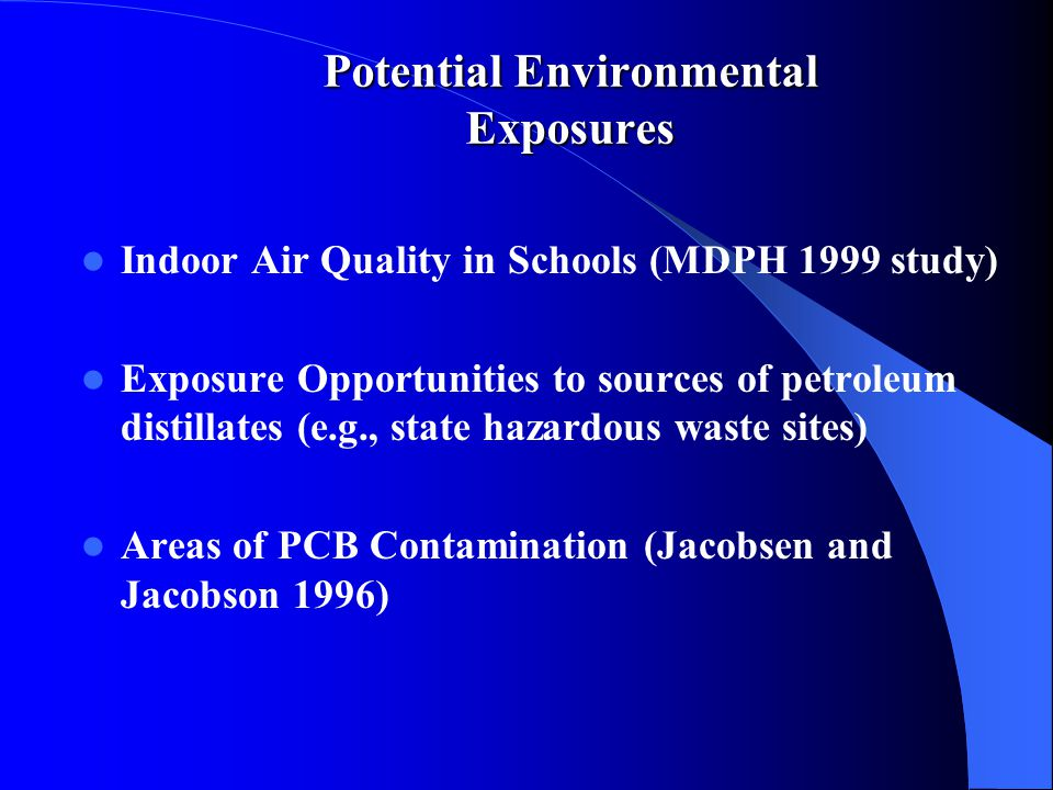 Potential Environmental Exposures Indoor Air Quality in Schools (MDPH 1999 study) Exposure Opportunities to sources of petroleum distillates (e.g., state hazardous waste sites) Areas of PCB Contamination (Jacobsen and Jacobson 1996)