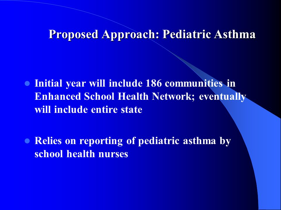 Proposed Approach: Pediatric Asthma Proposed Approach: Pediatric Asthma Initial year will include 186 communities in Enhanced School Health Network; eventually will include entire state Relies on reporting of pediatric asthma by school health nurses