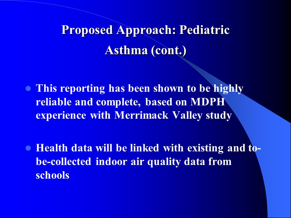 Proposed Approach: Pediatric Asthma (cont.) This reporting has been shown to be highly reliable and complete, based on MDPH experience with Merrimack Valley study Health data will be linked with existing and to- be-collected indoor air quality data from schools