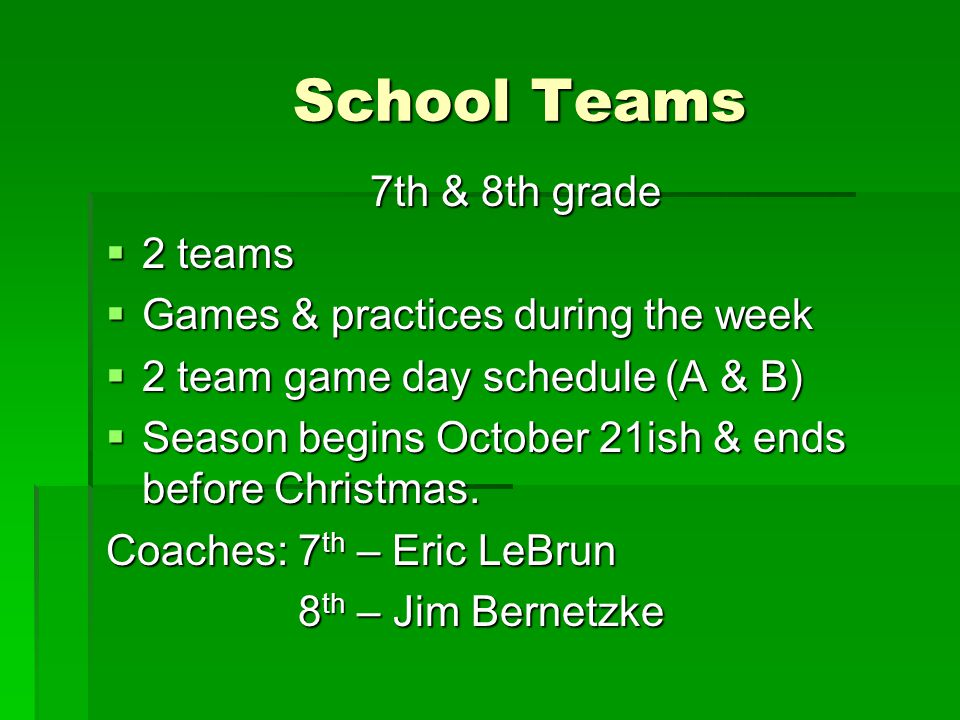 School Teams 7th & 8th grade  2 teams  Games & practices during the week  2 team game day schedule (A & B)  Season begins October 21ish & ends before Christmas.