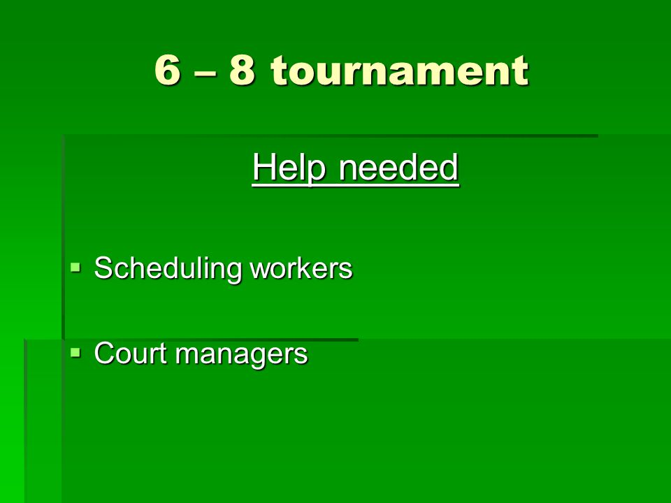 6 – 8 tournament Help needed  Scheduling workers  Court managers