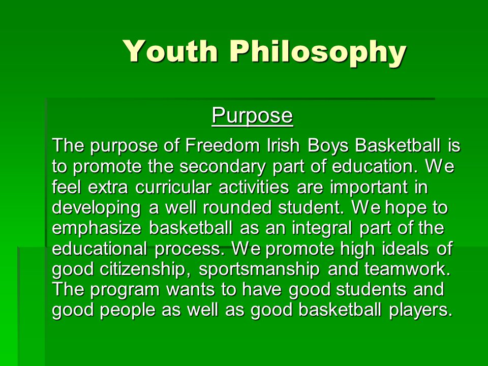 Youth Philosophy Purpose The purpose of Freedom Irish Boys Basketball is to promote the secondary part of education.